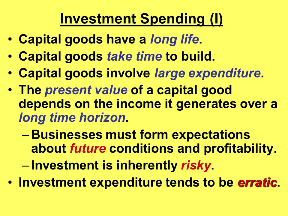 Investment Spending (I) Capital goods have a long life.