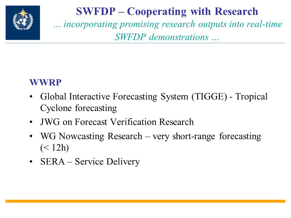 SWFDP – Cooperating with Research … incorporating promising research outputs into real-time SWFDP demonstrations … WWRP Global Interactive Forecasting System (TIGGE) - Tropical Cyclone forecasting JWG on Forecast Verification Research WG Nowcasting Research – very short-range forecasting (< 12h) SERA – Service Delivery
