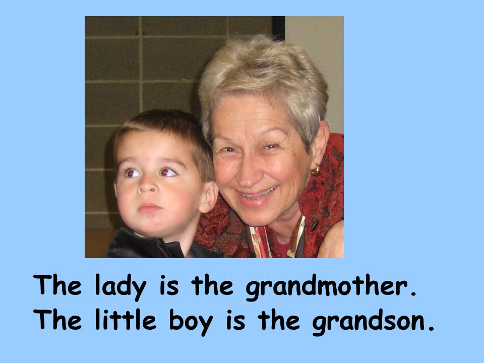 The lady is the grandmother. The little boy is the grandson.