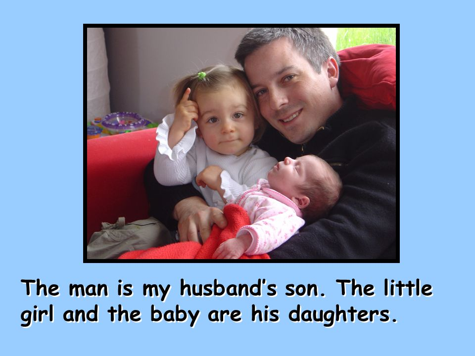 The man is my husband's son. The little girl and the baby are his daughters.