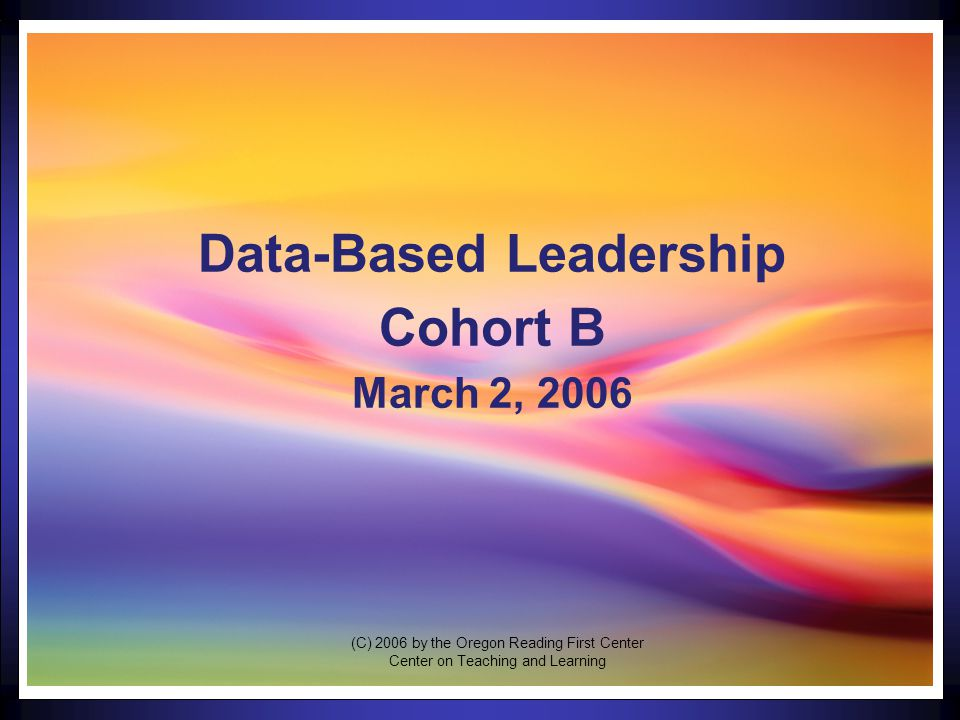 1 Data-Based Leadership Cohort B March 2, 2006 (C) 2006 by the Oregon Reading First Center Center on Teaching and Learning