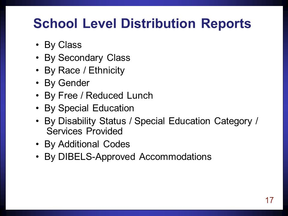 17 School Level Distribution Reports By Class By Secondary Class By Race / Ethnicity By Gender By Free / Reduced Lunch By Special Education By Disability Status / Special Education Category / Services Provided By Additional Codes By DIBELS-Approved Accommodations