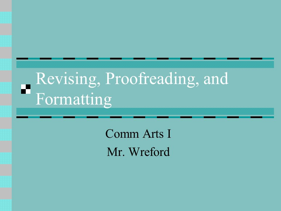 Revising, Proofreading, and Formatting Comm Arts I Mr. Wreford