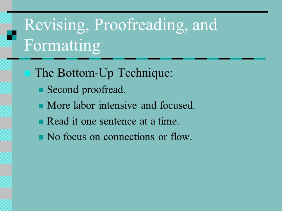 Revising, Proofreading, and Formatting The Bottom-Up Technique: Second proofread.