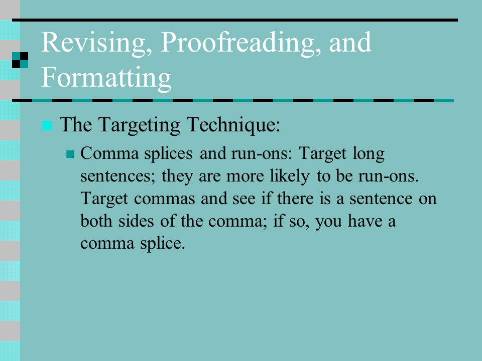 Revising, Proofreading, and Formatting The Targeting Technique: Comma splices and run-ons: Target long sentences; they are more likely to be run-ons.