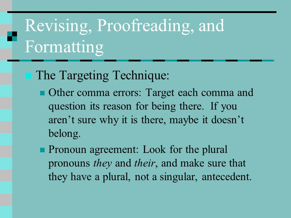 Revising, Proofreading, and Formatting The Targeting Technique: Other comma errors: Target each comma and question its reason for being there.