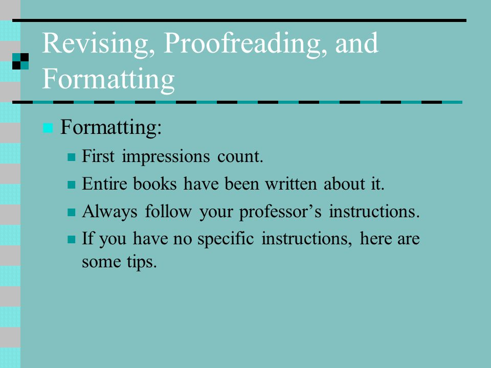 Revising, Proofreading, and Formatting Formatting: First impressions count.