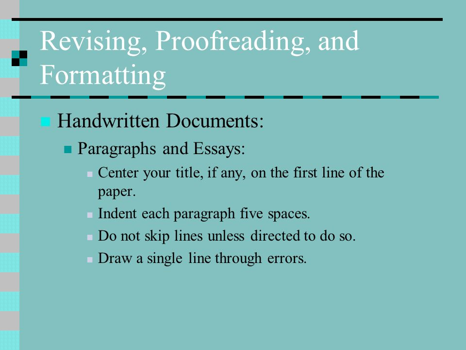 Revising, Proofreading, and Formatting Handwritten Documents: Paragraphs and Essays: Center your title, if any, on the first line of the paper.