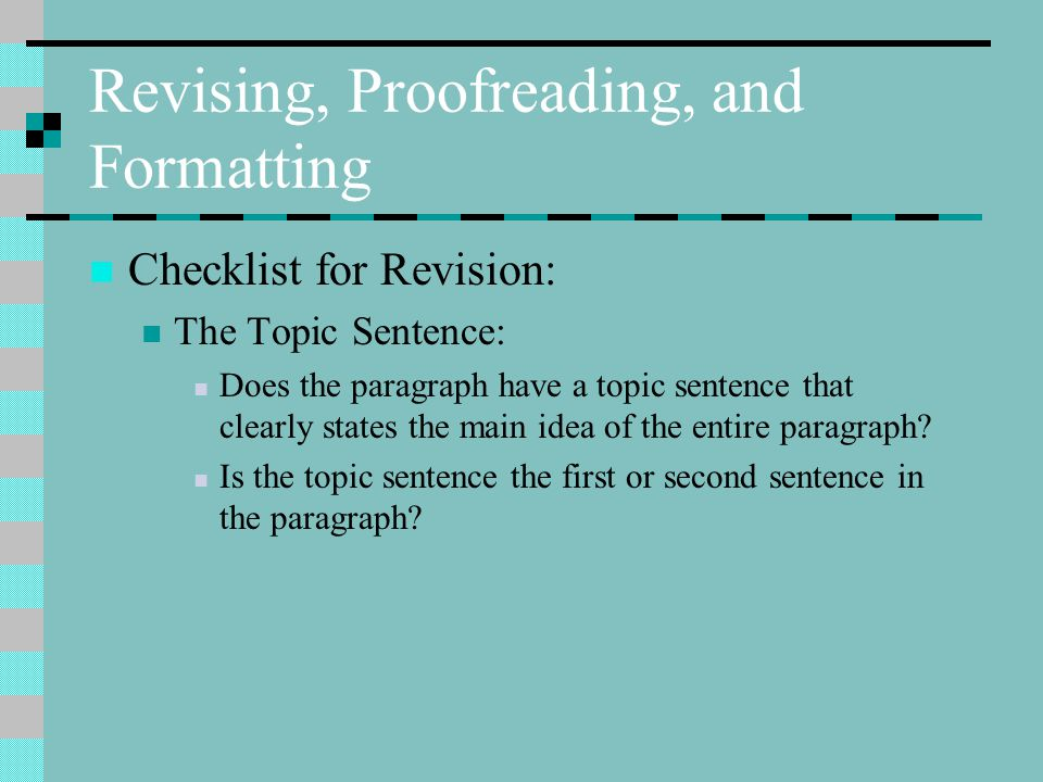 Revising, Proofreading, and Formatting Checklist for Revision: The Topic Sentence: Does the paragraph have a topic sentence that clearly states the main idea of the entire paragraph.
