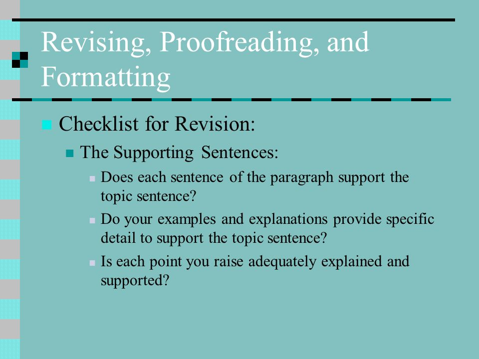 Revising, Proofreading, and Formatting Checklist for Revision: The Supporting Sentences: Does each sentence of the paragraph support the topic sentence.