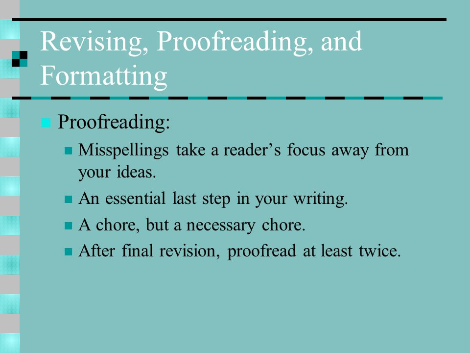 Revising, Proofreading, and Formatting Proofreading: Misspellings take a reader's focus away from your ideas.