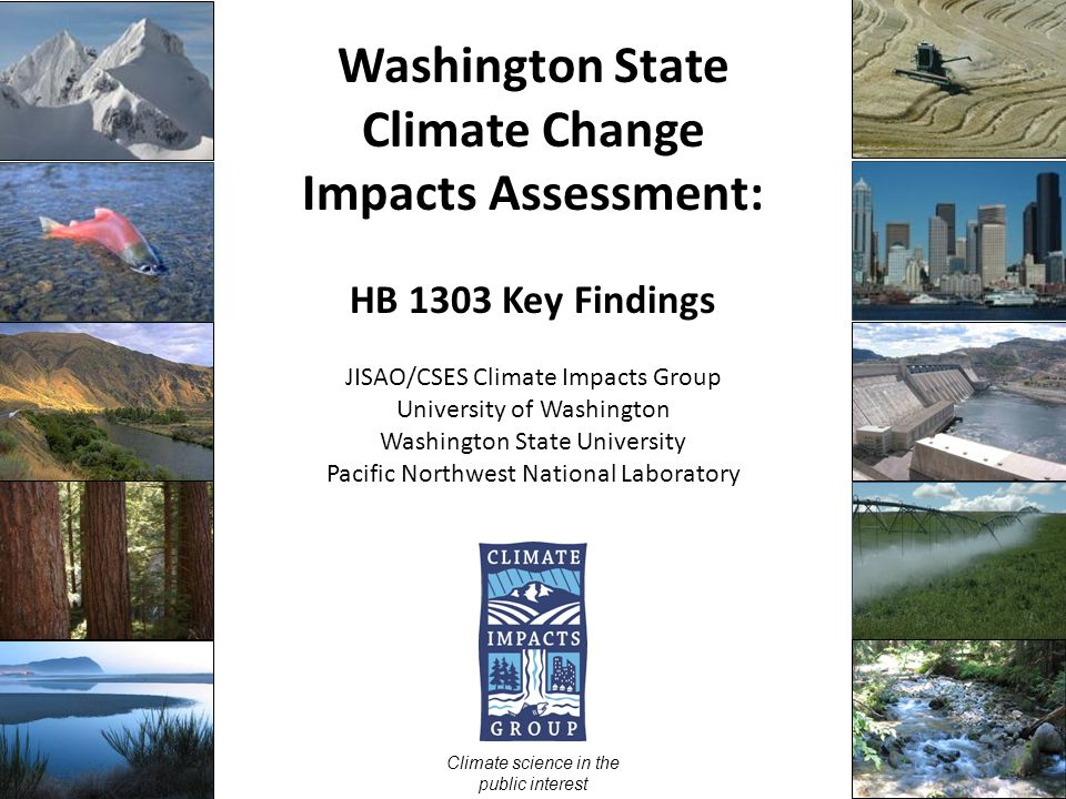 Washington State Climate Change Impacts Assessment: HB 1303 Key Findings JISAO/CSES Climate Impacts Group University of Washington Washington State University Pacific Northwest National Laboratory Climate science in the public interest UW Climate Impacts Group