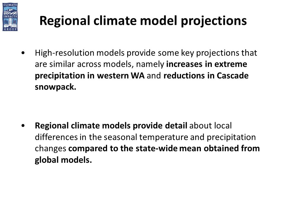 Regional climate model projections High-resolution models provide some key projections that are similar across models, namely increases in extreme precipitation in western WA and reductions in Cascade snowpack.