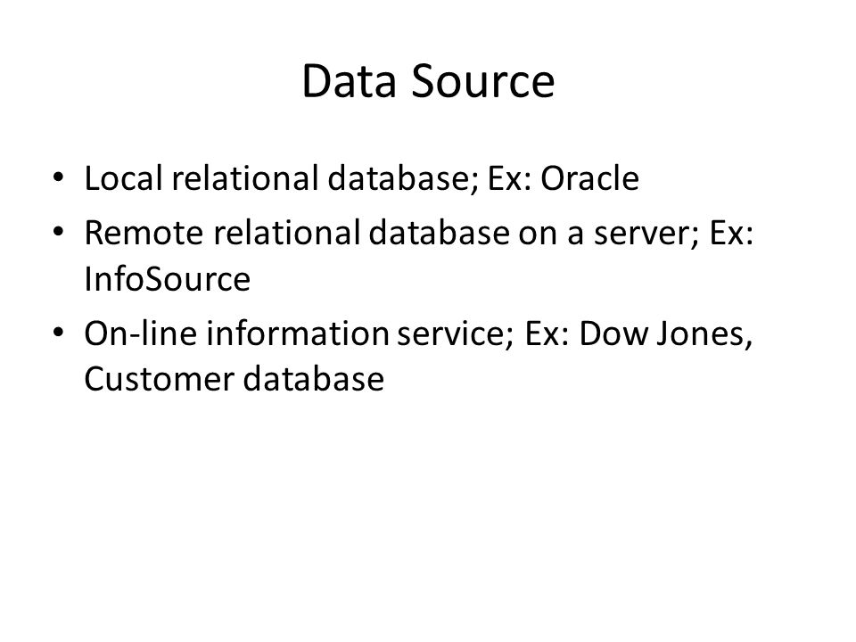 Data Source Local relational database; Ex: Oracle Remote relational database on a server; Ex: InfoSource On-line information service; Ex: Dow Jones, Customer database