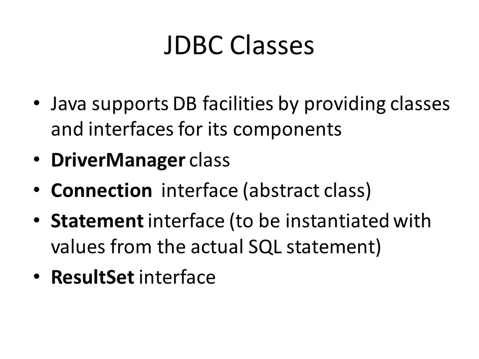 JDBC Classes Java supports DB facilities by providing classes and interfaces for its components DriverManager class Connection interface (abstract class) Statement interface (to be instantiated with values from the actual SQL statement) ResultSet interface