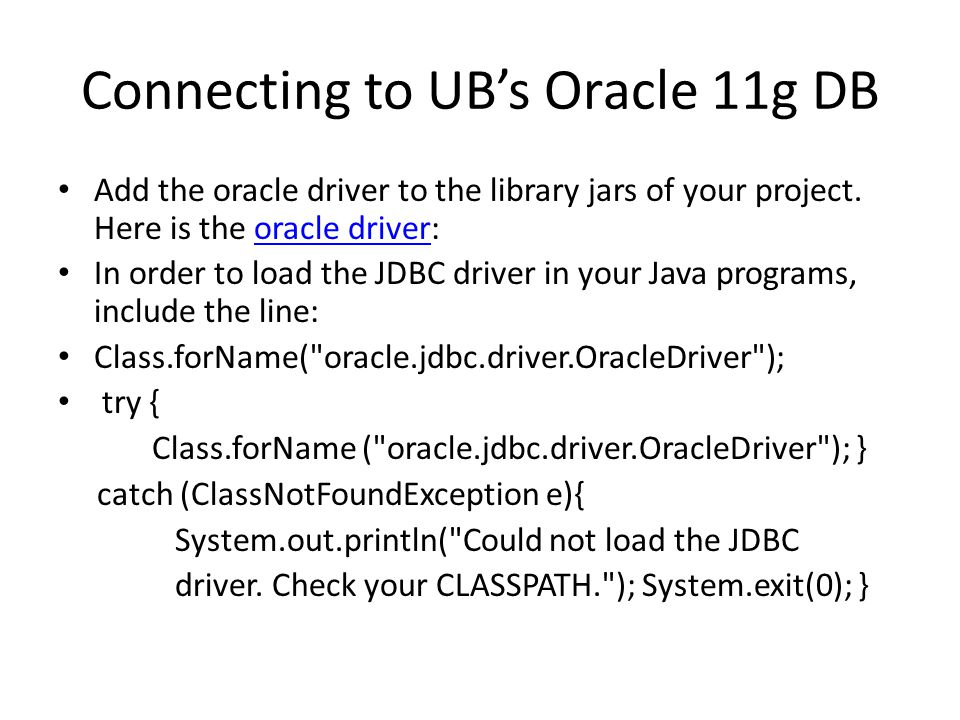 Connecting to UB's Oracle 11g DB Add the oracle driver to the library jars of your project.