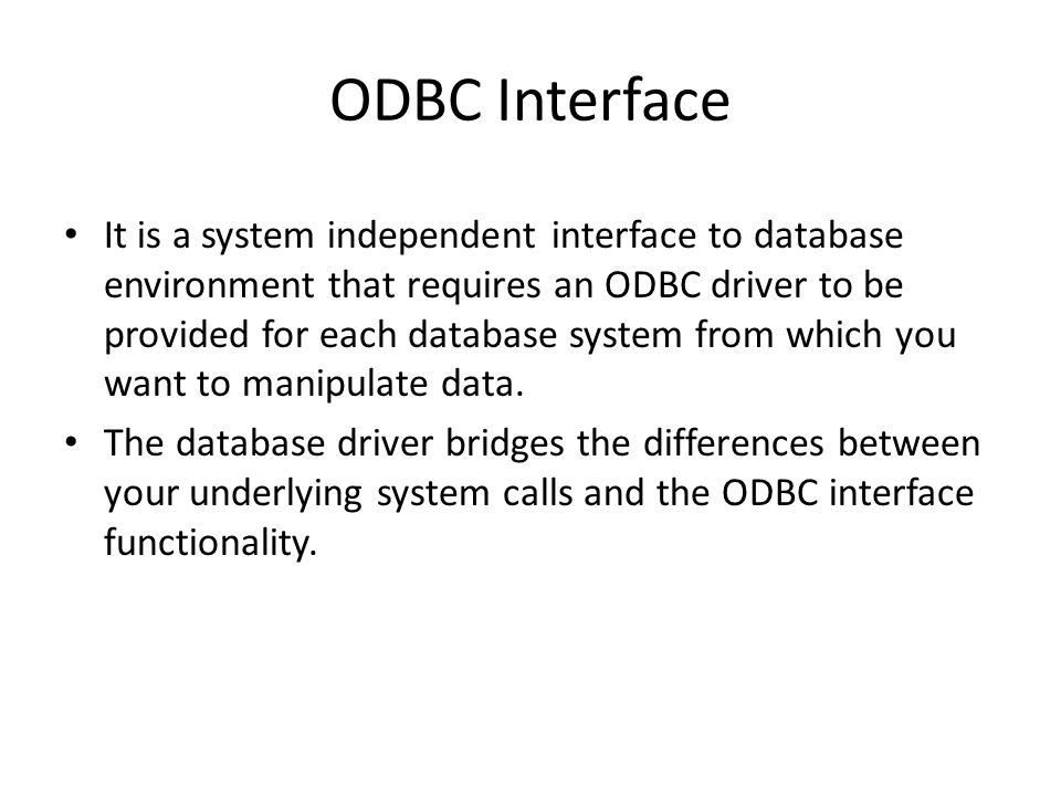 ODBC Interface It is a system independent interface to database environment that requires an ODBC driver to be provided for each database system from which you want to manipulate data.