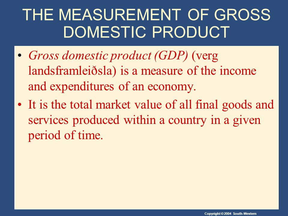 Copyright © 2004 South-Western THE MEASUREMENT OF GROSS DOMESTIC PRODUCT Gross domestic product (GDP) (verg landsframleiðsla) is a measure of the income and expenditures of an economy.
