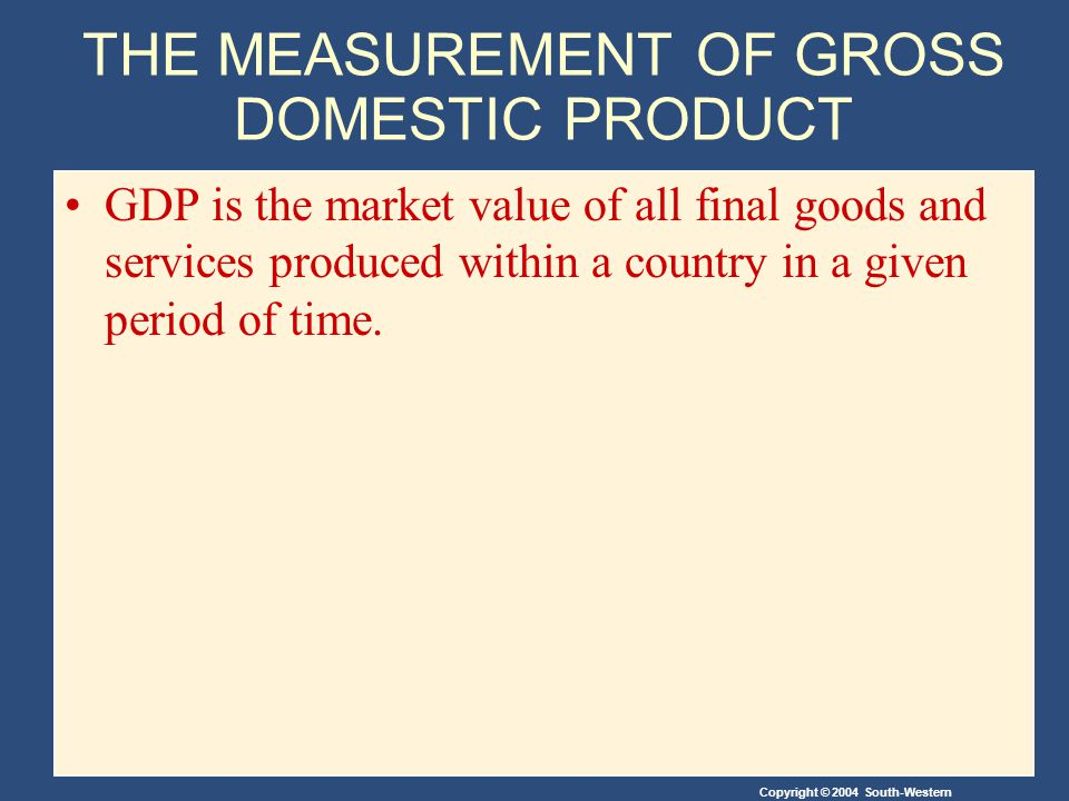 Copyright © 2004 South-Western THE MEASUREMENT OF GROSS DOMESTIC PRODUCT GDP is the market value of all final goods and services produced within a country in a given period of time.