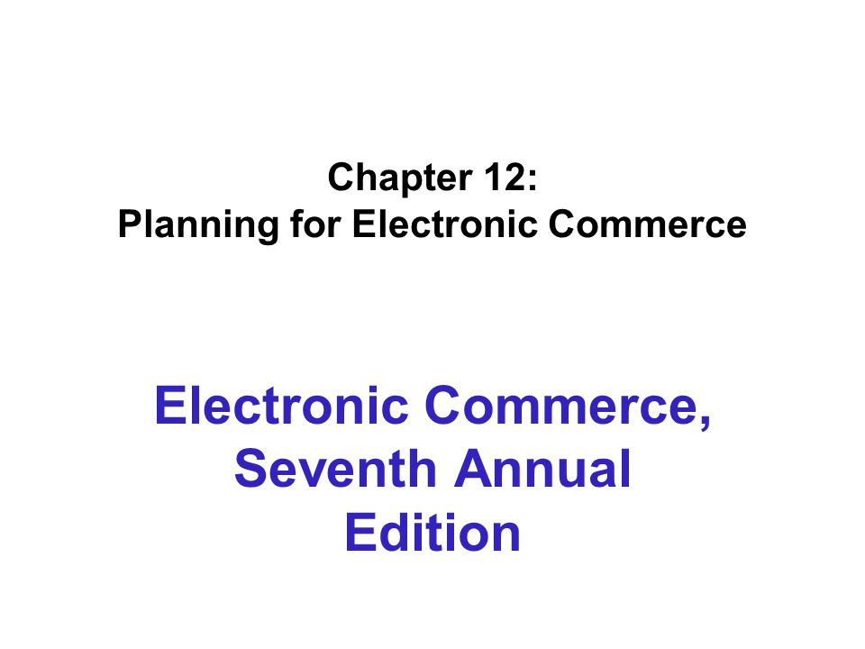 Chapter 12: Planning for Electronic Commerce Electronic Commerce, Seventh Annual Edition