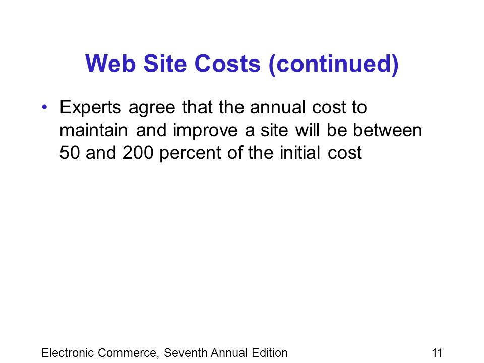 Electronic Commerce, Seventh Annual Edition11 Web Site Costs (continued) Experts agree that the annual cost to maintain and improve a site will be between 50 and 200 percent of the initial cost