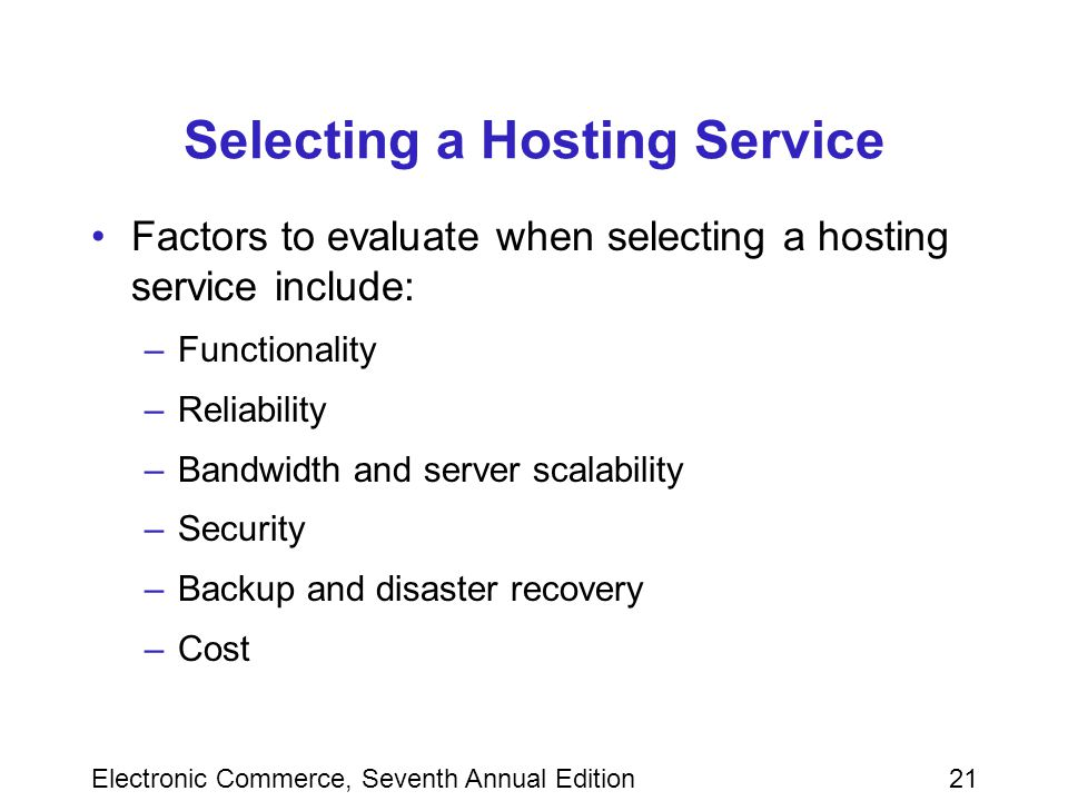 Electronic Commerce, Seventh Annual Edition21 Selecting a Hosting Service Factors to evaluate when selecting a hosting service include: –Functionality –Reliability –Bandwidth and server scalability –Security –Backup and disaster recovery –Cost