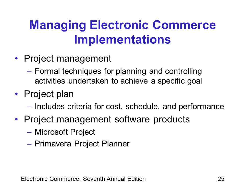 Electronic Commerce, Seventh Annual Edition25 Managing Electronic Commerce Implementations Project management –Formal techniques for planning and controlling activities undertaken to achieve a specific goal Project plan –Includes criteria for cost, schedule, and performance Project management software products –Microsoft Project –Primavera Project Planner