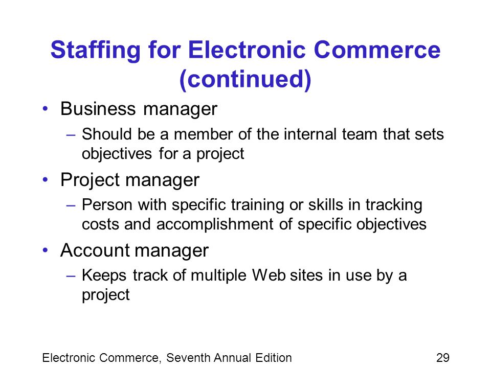 Electronic Commerce, Seventh Annual Edition29 Staffing for Electronic Commerce (continued) Business manager –Should be a member of the internal team that sets objectives for a project Project manager –Person with specific training or skills in tracking costs and accomplishment of specific objectives Account manager –Keeps track of multiple Web sites in use by a project