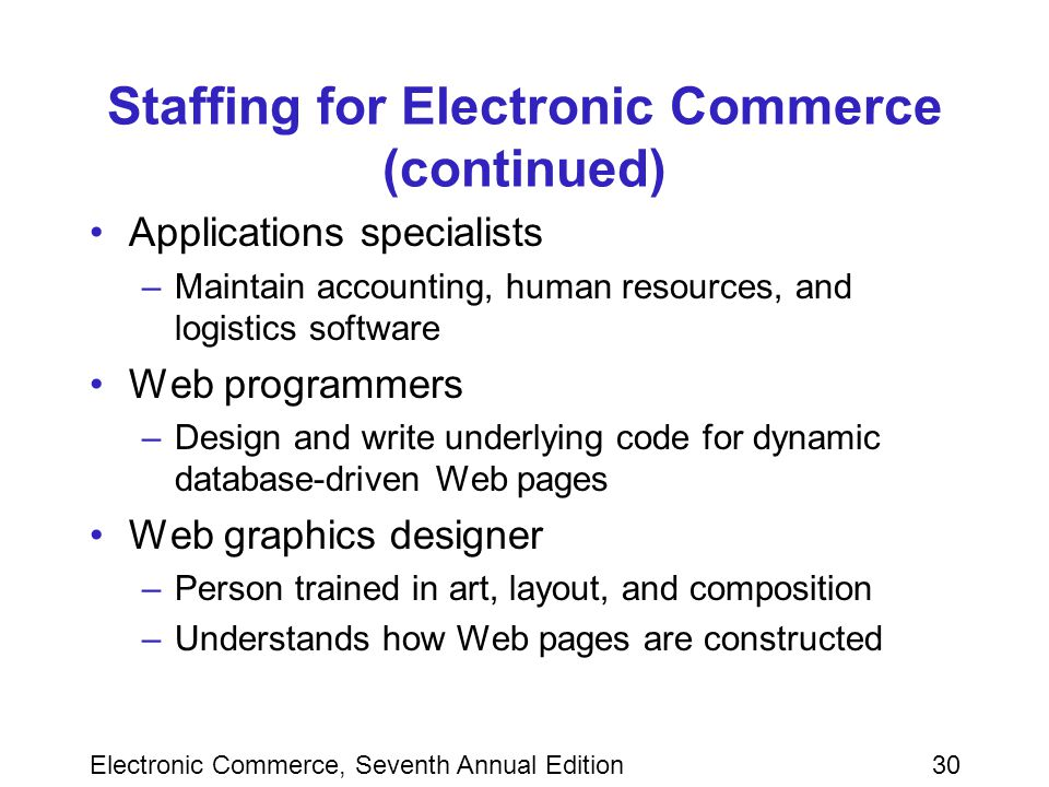 Electronic Commerce, Seventh Annual Edition30 Staffing for Electronic Commerce (continued) Applications specialists –Maintain accounting, human resources, and logistics software Web programmers –Design and write underlying code for dynamic database-driven Web pages Web graphics designer –Person trained in art, layout, and composition –Understands how Web pages are constructed