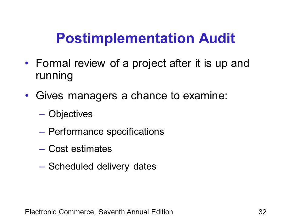 Electronic Commerce, Seventh Annual Edition32 Postimplementation Audit Formal review of a project after it is up and running Gives managers a chance to examine: –Objectives –Performance specifications –Cost estimates –Scheduled delivery dates