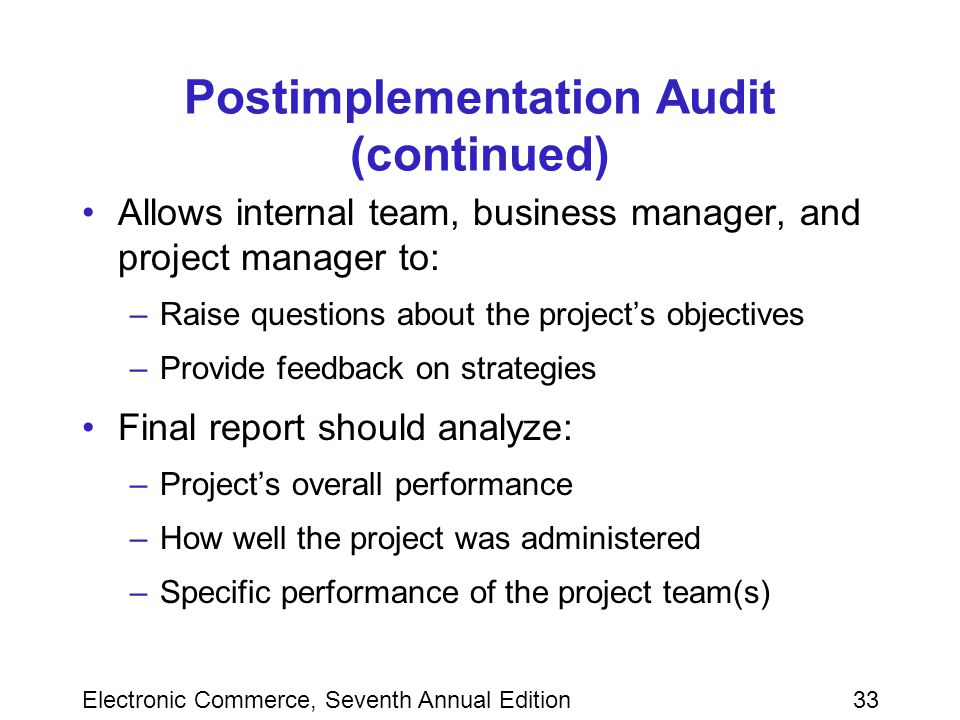 Electronic Commerce, Seventh Annual Edition33 Postimplementation Audit (continued) Allows internal team, business manager, and project manager to: –Raise questions about the project's objectives –Provide feedback on strategies Final report should analyze: –Project's overall performance –How well the project was administered –Specific performance of the project team(s)