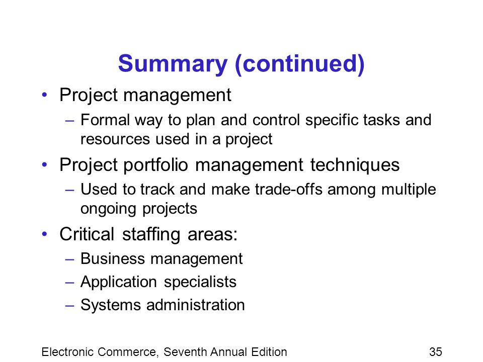 Electronic Commerce, Seventh Annual Edition35 Summary (continued) Project management –Formal way to plan and control specific tasks and resources used in a project Project portfolio management techniques –Used to track and make trade-offs among multiple ongoing projects Critical staffing areas: –Business management –Application specialists –Systems administration