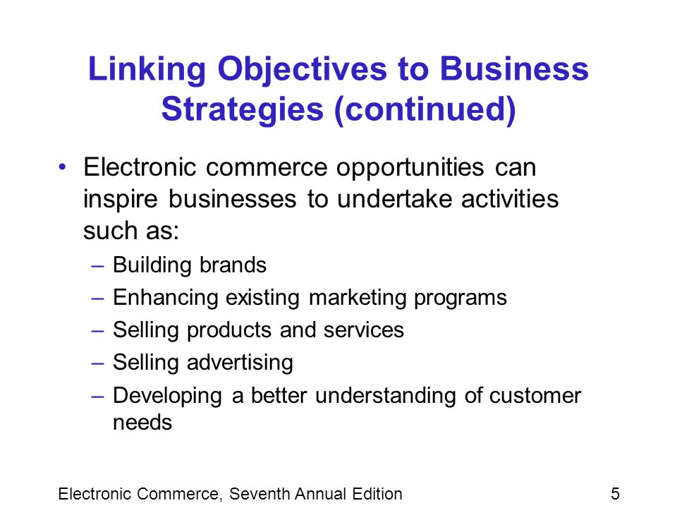 Electronic Commerce, Seventh Annual Edition5 Linking Objectives to Business Strategies (continued) Electronic commerce opportunities can inspire businesses to undertake activities such as: –Building brands –Enhancing existing marketing programs –Selling products and services –Selling advertising –Developing a better understanding of customer needs