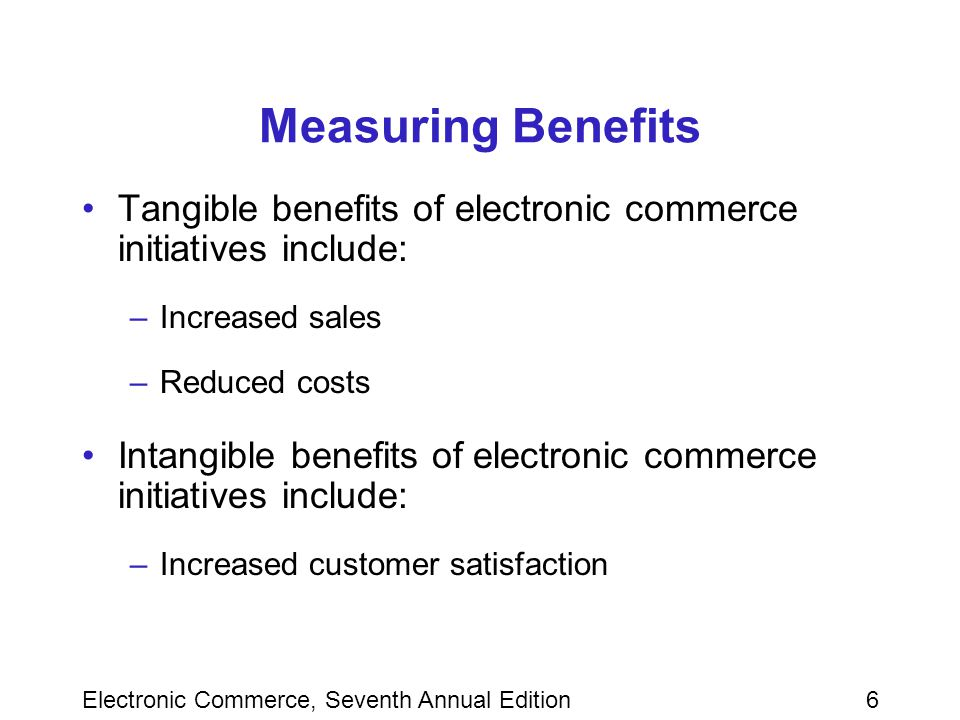 Electronic Commerce, Seventh Annual Edition6 Measuring Benefits Tangible benefits of electronic commerce initiatives include: –Increased sales –Reduced costs Intangible benefits of electronic commerce initiatives include: –Increased customer satisfaction