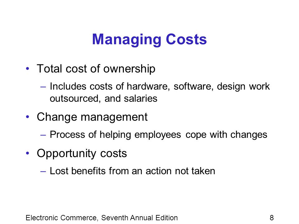 8 Managing Costs Total cost of ownership –Includes costs of hardware, software, design work outsourced, and salaries Change management –Process of helping employees cope with changes Opportunity costs –Lost benefits from an action not taken