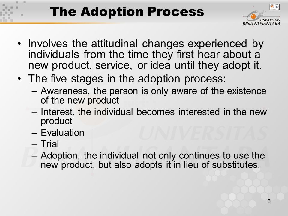 3 The Adoption Process Involves the attitudinal changes experienced by individuals from the time they first hear about a new product, service, or idea until they adopt it.