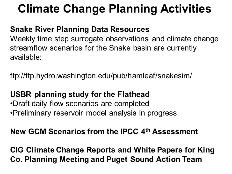 Climate Change Planning Activities Snake River Planning Data Resources Weekly time step surrogate observations and climate change streamflow scenarios for the Snake basin are currently available: ftp://ftp.hydro.washington.edu/pub/hamleaf/snakesim/ USBR planning study for the Flathead Draft daily flow scenarios are completed Preliminary reservoir model analysis in progress New GCM Scenarios from the IPCC 4 th Assessment CIG Climate Change Reports and White Papers for King Co.