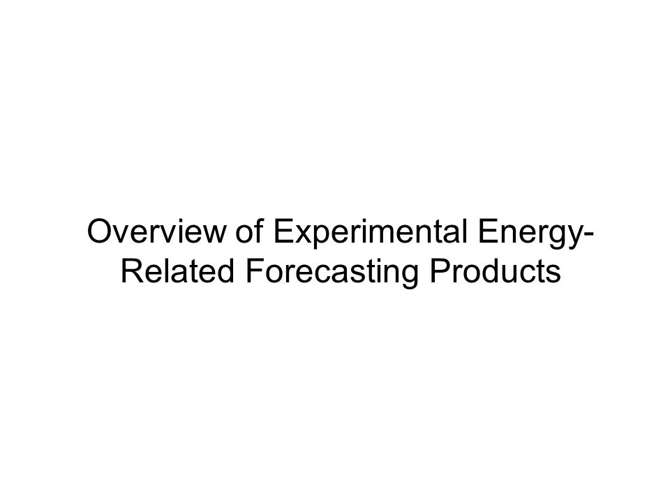 Overview of Experimental Energy- Related Forecasting Products