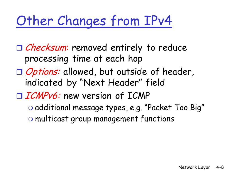 Network Layer4-8 Other Changes from IPv4 r Checksum: removed entirely to reduce processing time at each hop r Options: allowed, but outside of header, indicated by Next Header field r ICMPv6: new version of ICMP m additional message types, e.g.