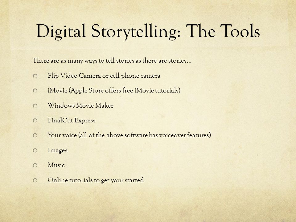 Digital Storytelling: The Tools There are as many ways to tell stories as there are stories… Flip Video Camera or cell phone camera iMovie (Apple Store offers free iMovie tutorials) Windows Movie Maker FinalCut Express Your voice (all of the above software has voiceover features) Images Music Online tutorials to get your started