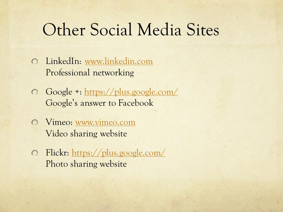 Other Social Media Sites LinkedIn:   Professional networkingwww.linkedin.com Google +:   Google's answer to Facebookhttps://plus.google.com/ Vimeo:   Video sharing websitewww.vimeo.com Flickr:   Photo sharing websitehttps://plus.google.com/
