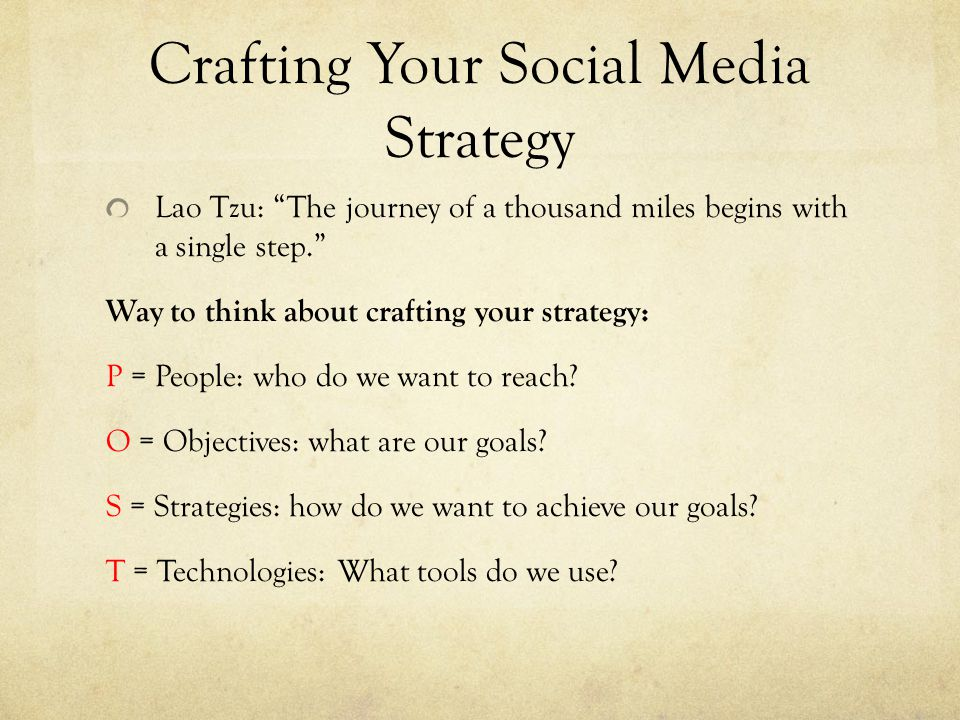 Crafting Your Social Media Strategy Lao Tzu: The journey of a thousand miles begins with a single step. Way to think about crafting your strategy: P = People: who do we want to reach.