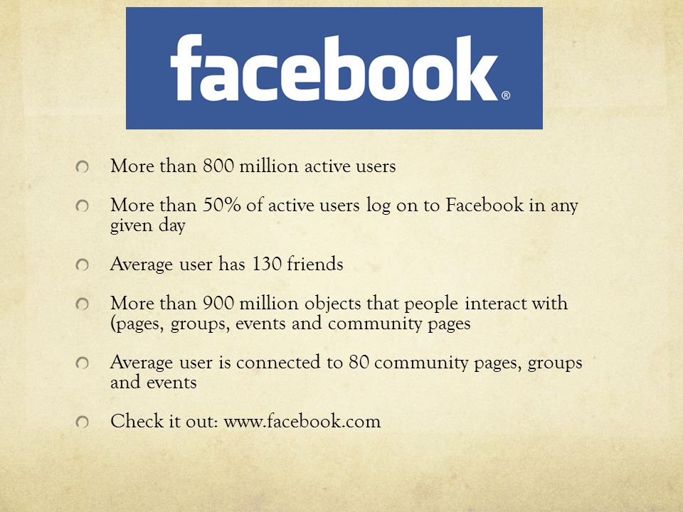 Facebook More than 800 million active users More than 50% of active users log on to Facebook in any given day Average user has 130 friends More than 900 million objects that people interact with (pages, groups, events and community pages Average user is connected to 80 community pages, groups and events Check it out: