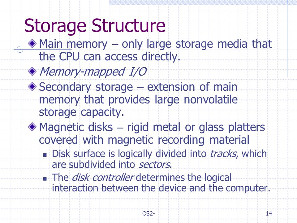 OS2-14 Storage Structure Main memory – only large storage media that the CPU can access directly.