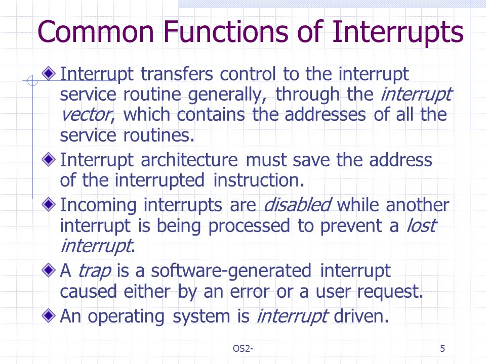 OS2-5 Common Functions of Interrupts Interrupt transfers control to the interrupt service routine generally, through the interrupt vector, which contains the addresses of all the service routines.