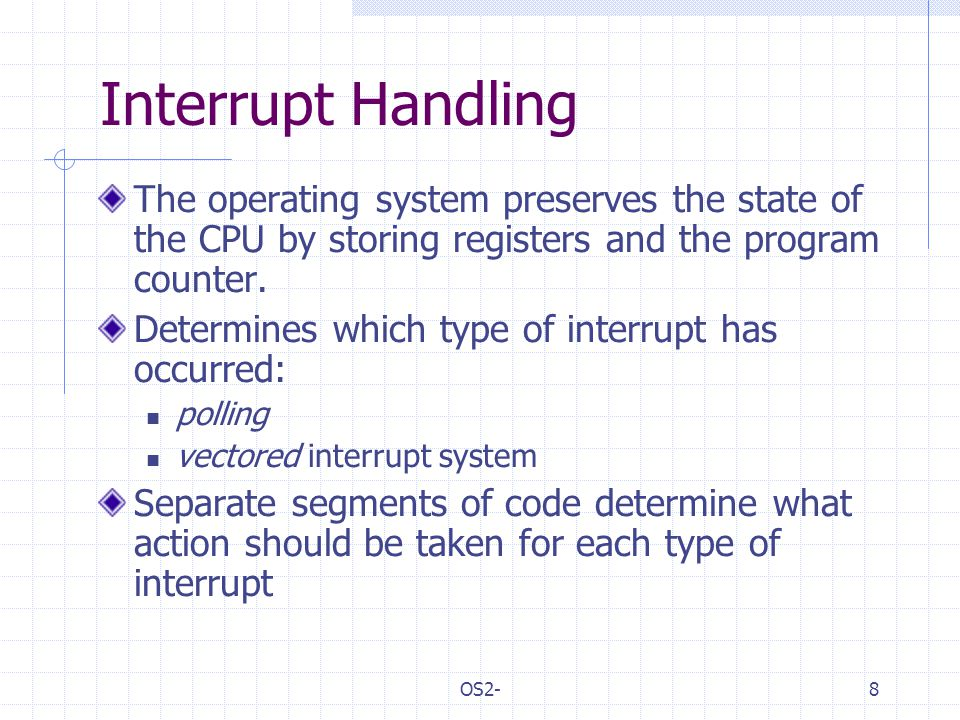 OS2-8 Interrupt Handling The operating system preserves the state of the CPU by storing registers and the program counter.