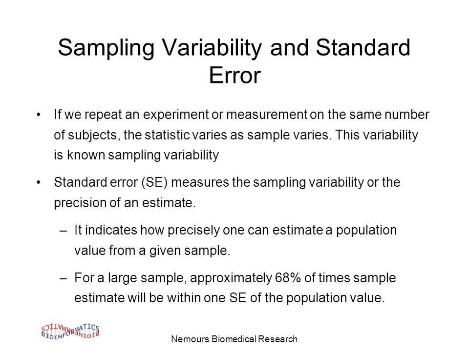 Nemours Biomedical Research Sampling Variability and Standard Error If we repeat an experiment or measurement on the same number of subjects, the statistic varies as sample varies.
