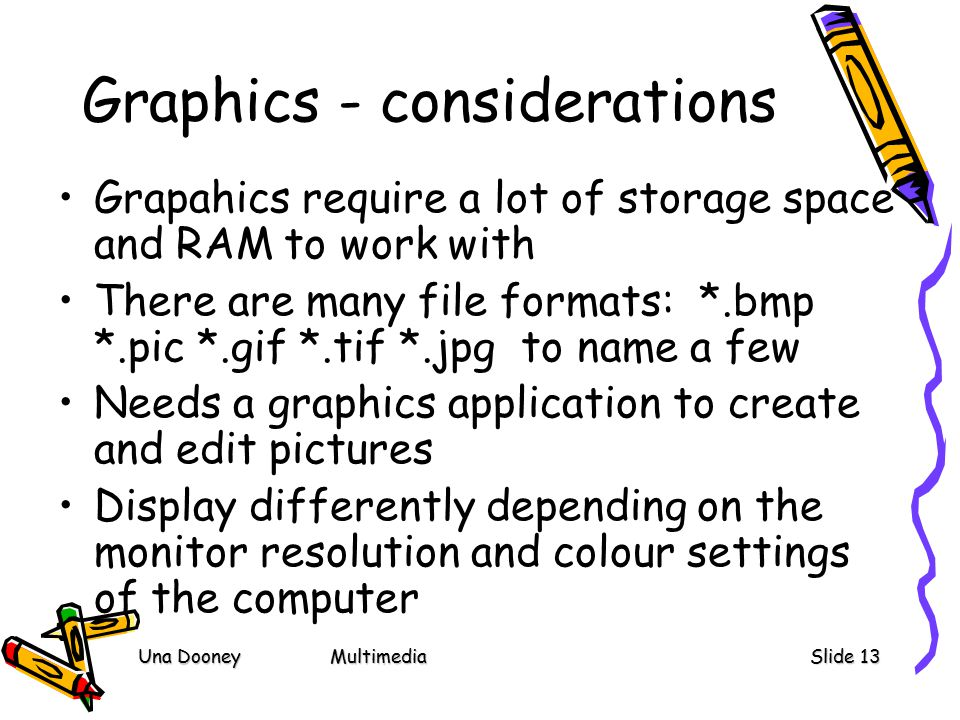 Una DooneyMultimediaSlide 13 Graphics - considerations Grapahics require a lot of storage space and RAM to work with There are many file formats: *.bmp *.pic *.gif *.tif *.jpg to name a few Needs a graphics application to create and edit pictures Display differently depending on the monitor resolution and colour settings of the computer