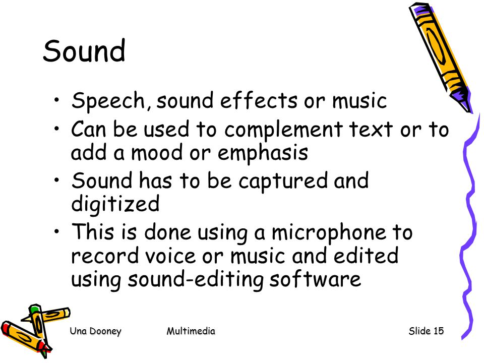 Una DooneyMultimediaSlide 15 Sound Speech, sound effects or music Can be used to complement text or to add a mood or emphasis Sound has to be captured and digitized This is done using a microphone to record voice or music and edited using sound-editing software