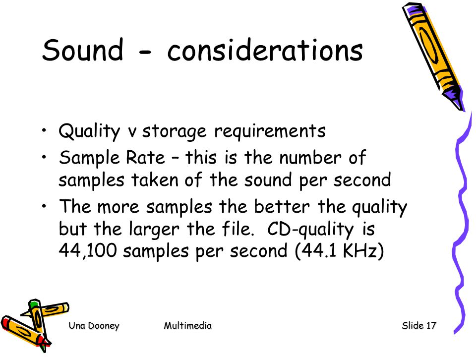 Una DooneyMultimediaSlide 17 Sound - considerations Quality v storage requirements Sample Rate – this is the number of samples taken of the sound per second The more samples the better the quality but the larger the file.